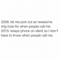 """Memes, 🤖, and Ring: 2006: let me pick out an awesome  ring tone for when people call me.  2015: keeps phone on silent so I don't  have to know when people call me. I was proud of my """"Genie in a Bottle"""" Aguilera ringtone for so long, but now being on anything but silent basically makes you unbearable. (@kreativ31)"""