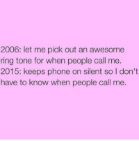 Memes, Phone, and World: 2006: let me pick out an awesome  ring tone for when people call me.  2015: keeps phone on silent so l don't  have to know when people call me. 1st world problems📱 goodgirlwithbadthoughts 💅