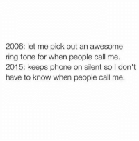 Memes, Phone, and Awesome: 2006: let me pick out an awesome  ring tone for when people call me.  2015: keeps phone on silent so I don't  have to know when people call me.