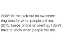 Phone, Http, and Awesome: 2006: let me pick out an awesome  ring tone for when people call me.  2015: keeps phone on silent so I don't  have to know when people call me. http://iglovequotes.net/