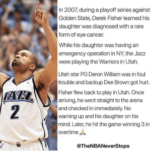 Dee Brown, The Game, and Derek Fisher: 2007, during a playoff series against  Golden State, Derek Fisher learned his  daughter was diagnosed with a rare  form of eye cancer.  While his daughter was having an  emergency operation in NY, the Jazz  were playing the Warriors in Utah.  Utah star PG Deron William was in foul  trouble and backup Dee Brown got hurt.  Fisher flew back to play in Utah. Once  arriving, he went straight to the arena  and checked in immediately. No  warning up and his daughter on his  mind. Later, he hit the game winning 3 in  overtime  AZ  2  @TheNBANeverStops Real ones remember D-Fish ‼️