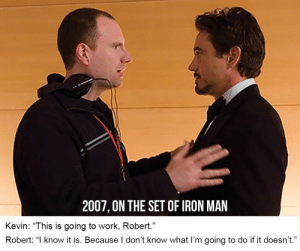 """God, Iron Man, and Marvel Comics: 2007, ON THE SET OF IRON MAN  Kevin: """"This is going to work, Robert.""""  Robert: """"l know it is. Because l don't know what I'm going to do if it doesn't."""" Thank god it did"""