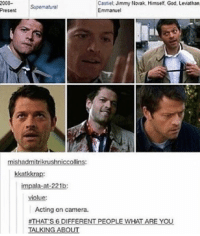 Morning 💕: 2008-  Castiel. Jimmy Novak. Himself, God, Leviathan  Supematural  Emmanuel  Present  mishadmitrikrushniccollins:  kka  impala-at-221b:  Acting on camera.  #THATS 6 DI  RENT  PEOPLE WHAT ARE YOU.  TALKING ABOUT Morning 💕