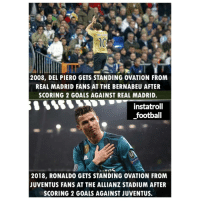 standing ovation: 2008, DEL PIERO GETS STANDING OVATION FROM  REAL MADRID FANS AT THE BERNABEU AFTER  SCORING 2 GOALS AGAINST REAL MADRID.  instatrol  football  2018, RONALDO GETS STANDING OVATION FROM  JUVENTUS FANS AT THE ALLIANZ STADIUM AFTER  SCORING 2 GOALS AGAINST JUVENTUS.
