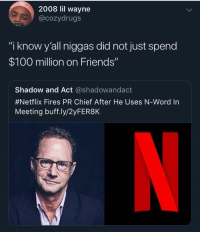 "Seinfeld is better dont @ me: 2008 lil wayne  @cozydrugs  ""i know y'all niggas did not just spend  $100 million on Friends""  Shadow and Act @shadowandact  #Netflix Fires PR Chief After He Uses N-word in  Meeting buff.ly/2yFER8K Seinfeld is better dont @ me"