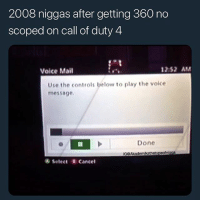 What's the greatest call of duty ever made? @larnite • ➫➫➫ Follow @Staggering for more funny posts daily! • (Ignore: memes like4like wshh funny music love comedy goals): 2008 niggas after getting 360 no  scoped on call of duty 4  Voice Mail  2:52 AM  Use the controls below to play the voice  message.  Done  ® Select Cancel What's the greatest call of duty ever made? @larnite • ➫➫➫ Follow @Staggering for more funny posts daily! • (Ignore: memes like4like wshh funny music love comedy goals)
