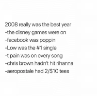 can you imagine it's been 10 years: 2008 really was the best year  -the disney games were on  -facebook was poppin  -Low was the #1 single  -t pain was on every song  -chris brown hadn't hit rihanna  -aeropostale had 2/$10 tees can you imagine it's been 10 years