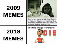 If read post u do will die you: 2009  MEMES  the gil in front was murdered by the girl behind  her shortly afterthis photo was taken, if you dont  repost/reblog/retweet this in the next 24 hours she  will murder you while you are sleeping  like this image to instantly  2018  MEMES If read post u do will die you