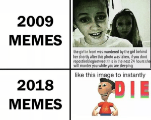 If read post u do will die you by anunchosenusername MORE MEMES: 2009  MEMES  the gil in front was murdered by the girl behind  her shortly afterthis photo was taken, if you dont  repost/reblog/retweet this in the next 24 hours she  will murder you while you are sleeping  like this image to instantly  2018  MEMES If read post u do will die you by anunchosenusername MORE MEMES