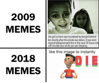 "Meme, Memes, and Taken: 2009  MEMES  the girl in front was murdered by the girl behind  her shortly after this photo was taken, if you dont  repost/reblog/retweet this in the next 24 hours sl  will murder you while you are sleeping  like this image to instantly  2018  MEMES <p><a href=""http://memehumor.net/post/176268909879/meme-transformation"" class=""tumblr_blog"">memehumor</a>:</p>  <blockquote><p>Meme transformation</p></blockquote>"