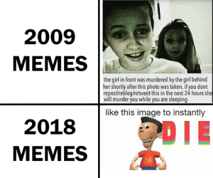 Meme transformation via /r/memes https://ift.tt/2mF2ohp: 2009  MEMES  the girl in front was murdered by the girl behind  her shortly after this photo was taken, if you dont  repost/reblog/retweet this in the next 24 hours sl  will murder you while you are sleeping  like this image to instantly  2018  MEMES Meme transformation via /r/memes https://ift.tt/2mF2ohp