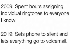 The times have changed! https://t.co/iWPwsK2Hj9: 2009: Spent hours assigning  individual ringtones to everyone  I know  2019: Sets phone to silent and  lets everything go to voicemail. The times have changed! https://t.co/iWPwsK2Hj9