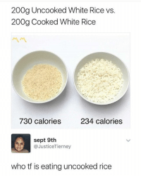 Memes, Best, and White: 200g Uncooked White Rice vs.  200g Cooked White Rice  730 calories  234 calories  sept 9th  @JusticeTierney  who tf is eating uncooked rice @thecaloriestutorial with the best tips! 💕