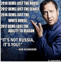 """For more conservative news check out @_americafirst_ conservativeandproud proudamericans trumpispresident illegalalien illegalshit triggeredmemes: 2010 DEMS LOST THE HOUSE  2012 DEMS LOST THE SENATE  2016 DEMS LOST THE  WHITE HOUSE  2017 DEMS LOST THE  ABILITY TO REASON  """"IT S NOT RUSSIA,  IT'S YOU!  ROB SCHNEIDER  @ americafirst For more conservative news check out @_americafirst_ conservativeandproud proudamericans trumpispresident illegalalien illegalshit triggeredmemes"""