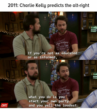 2011: Charlie Kelly predicts the alt-right  an Wildlan  Half Marathon 85K  If you're not as educated  or as informed  Urban Wild  what you do is you  start your own party  CAFE  and you yell the loudest. It's Always Sunny, always ahead of the curve.