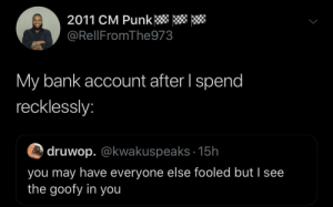 Dank, Memes, and Money: 2011 CM Punk  @RellFromThe973  My bank account after I spend  recklessly:  druwop. @kwakuspeaks 15h  you may have everyone else fooled but I see  the goofy in you Money gone within 4 hours of payday by TheyHateOcho MORE MEMES