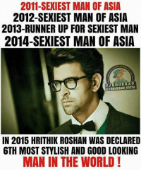 Memes, Ups, and Good: 2011 SEXIEST MAN OF ASIA  2012-SEXIEST MAN OF ASIA  2013-RUNNER UP FOR SEXIEST MAN  2014-SEXIEST MAN OF ASIA  f HuKKAD  IN 2015 HRITHIK ROSHAN WAS DECLARED  6TH MOST STYLISH AND GOOD LOOKING  MAN IN THE WORLD! Hrithik Roshan 😍