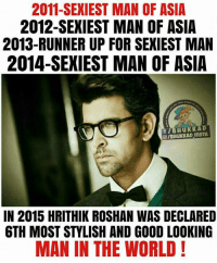 Hrithik Roshan 😍: 2011-SEXIEST MAN OF ASIA  2012-SEXIEST MAN OF ASIA  2013-RUNNER UP FOR SEXIEST MAN  2014-SEXIEST MAN OF ASIA  f KKAD  Huk InsTA  IN 2015 HRITHIK ROSHAN WAS DECLARED  6TH MOST STYLISH AND GOOD LOOKING  MAN IN THE WORLD! Hrithik Roshan 😍