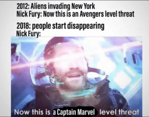 daily-meme:  :/: 2012: Aliens invading New York  Nick Fury: Now this is an Avengers level threat  2018: people start disappearing  Nick Fury:  Now this is a Captain Marvel level threat daily-meme:  :/