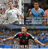 Birthday, Memes, and Happy Birthday: 2012  CANCELS PENALTY AFTER CANCELS HIS GOAL AFTER  ADMITTING THAT T  ADMITTING THAT HE USED  GOT TO THE BALL FIRST HIS HAND TO SCORE  IG: GdWORLDFOOTBALLVIDS  LEGEND KLOSE! Happy birthday to this Legend! 👏