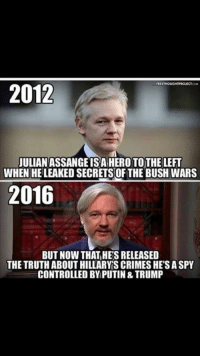 Control, Heroes, and Putin: 2012  JULIANASSANGEISA HERO TOTHE LEFT  WHEN HELEAKED SECRETSOF THE BUSH WARS  2016  BUT NOW THAT HESRELEASED  THE TRUTH ABOUTHILLARY SCRIMESHE'SASPY  CONTROLLED BY PUTIN &TRUMP Liberal hypocrisy.