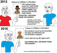 It was stupid then, its stupid now  -Founder: 2012  Obama is LITERALLY HITLER!!!!  r He's going to take  away ALL OUR GUNZ  and put Christians in  FEMA CAMPS, and  become DICTATOR  FOR LIFE!!!!  TEXAS WILL SECEEDE  FROM THE UNION!!!  Ahahaha, what a dumb  Republican, does he even  know what power the  president has?  2016  Trump is LITERALLY HITLER!!!!  He's going to round up all minorities  and gays and Muslims into  concentration camps!!!  I am in fear for my life right now!!!  CALIFORNIA WILL SECEEDE FROM  THE UNION!  www.fb.com/WhoNeedsNuanceWhenYouHaveMemes It was stupid then, its stupid now  -Founder