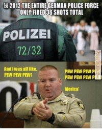Old meme but still makes me laugh every time.: 2012 THE ENTIRE GERMAN POLICE FORCE  ONLY FIRED36 SHOTS  TOTAL  POLIZEI  72/32  And iwas alllike,  PEW PEW PEW P  PEW PEW PEW!  PEW PEW PEW P  Merica Old meme but still makes me laugh every time.