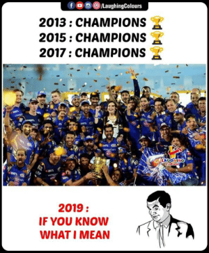 Mean, Indianpeoplefacebook, and Champions: 2013: CHAMPIONS  2015: CHAMPIONS  2017: CHAMPIONS  TL  LAUGHING  2019:  IF YOU KNOW  WHAT I MEAN #MumbaiIndians #MI #IPLFinal