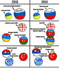 The differences between 2013 and 2014. Credits to Azerbaijanball. -Gujjar Sahab: 2013  llove you my little brother!  I love you too!  I Will be a part of EU!  Remove Kebab!  Remove Armenia!  Remove kebab!  Goto  Central Asia!  2014  Fuck you nazi!  Fuck you traitor!  Fuck EU!  We must to be together  against faggots!  Totally agree!  We pray for Soma miners!  Thanks guys!  Ilove and  support you! The differences between 2013 and 2014. Credits to Azerbaijanball. -Gujjar Sahab
