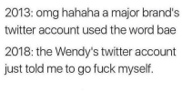 "Bae, Memes, and Omg: 2013: omg hahaha a major brand's  twitter account used the word bae  2018: the Wendy's twitter account  just told me to go fuck myself. <p>Time Flies via /r/memes <a href=""https://ift.tt/2H0I6eT"">https://ift.tt/2H0I6eT</a></p>"