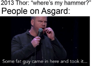 "Thor, Fat, and Hammer: 2013 Thor: ""where's my hammer?""  People on Asgard:  Some fat guy came in here and took it... Gaffigan knows what's up"