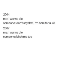 true: 2014  me: i wanna die  someone: don't say that, i'm here for u <3  2017  me: i wanna die  someone: bitch me too true