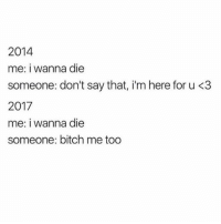 2014  me: i wanna die  someone: don't say that, i'm here for u <3  2017  me: i wanna die  someone: bitch me too Throwback to when absolutely no one could take suicide jokes