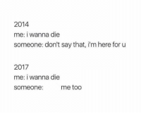 2014  me: i wanna die  someone: don't say that, i'm here for u  2017  me: I Wanna die  someone:  me too