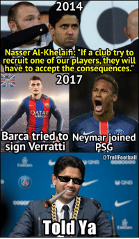 "Club, Memes, and Neymar: 2014  Nasser Al-Khelaifi ""If a club try to  recruit one of our players, they will  have to accept the consequences.  2017  OATAR  AIRWAYS  Barca tried to Neymar joined  sign Verratti  PSG  @TrollFootball  Told Ya You don't mess with an Arab https://t.co/aQrCc8kVEL"