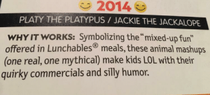 """Lol, Animal, and Book: 2014  PLATY THE PLATYPUS JACKIE THE JACKALOPE  WHY IT WORKS: Symbolizing the """"mixed-up fun""""  offered in Lunchables meals, these animal mashups  (one real, one mythical) make kids LOL with their  quirky commercials and silly humor. Found this in a book my sister was reading about """"Adorable Icons"""""""