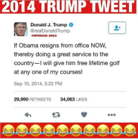 Trumplicans PresidentTrump MAGA TrumpTrain AmericaFirst: 2014 TRUMP TWEET  Donald J. Trump  @realDonaldTrump  @REPUBLICAN IDEALS  If Obama resigns from office NOW  thereby doing a great service to the  country I will give him free lifetime golf  at any one of my courses!  Sep 10, 2014, 5:22 PM  29,990 RETWEETS  34,063 LIKES Trumplicans PresidentTrump MAGA TrumpTrain AmericaFirst