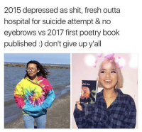 Fresh, Shit, and Book: 2015 depressed as shit, fresh outta  hospital for suicide attempt & no  eyebrows vs 2017 first poetry book  published:) don't give up y'all Don't give up!!