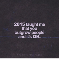 New Year Quote: 2015 taught me that you outgrow people and it's ok. www.livelifehappy.com: 2015 taught me  that you  outgrow people  and it's O  W w W VEL  FE HAPPY C o M New Year Quote: 2015 taught me that you outgrow people and it's ok. www.livelifehappy.com