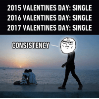 Memes, 🤖, and Coherence: 2015 VALENTINES DAY: SINGLE  2016 VALENTINES DAY: SINGLE  2017 VALENTINES DAY: SINGLE  CONSISTENCY Coherence level: pro. Follow @9gag @9gagmobile 9gag valentinesday relatable