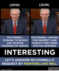 Add your name to our petition and help us push back on the appointment of such a radical right-winger to the Supreme Court: https://actionsprout.io/C870BA: (2016)  (2018)  MCCONNELL  VOWING TO BLOCK  ANY SCOTUS  NOMINEE OF OBAMA  MCCONNELL ASKING  FOR RESPECT AND  DIGNITY FOR THEIR  SCOTUS NOMINEE  INTERESTING  LET'S ANSWER MCCONNELL'S  REQUEST BY FIGHTING LIKE HELL  US DemSoc  source: C-SPAN Add your name to our petition and help us push back on the appointment of such a radical right-winger to the Supreme Court: https://actionsprout.io/C870BA