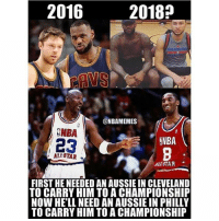 2016  2018?  @NBAMEMES  NBA  r 23  NBA  ALL-STAR  FIRST HE NEEDED AN AUSSIE IN CLEVELAND  TO CARRY HIM TO A CHAMPIONSHIP  NOW HE'LL NEED AN AUSSIE IN PHILLY  TO CARRY HIM TO A CHAMPIONSHIP Who LeBron needs. #CavsNation
