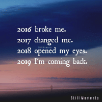 Still Moments <3: 2016 broke me.  2017 changed me.  2018 opened my eyes.  2019 I'm coming back.  Still Moments  Still Moments Still Moments <3