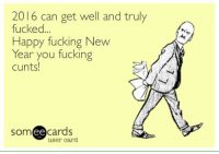 Memes, Cunt, and 🤖: 2016 can get well and truly  fucked  Happy fucking New  Year you fucking  cunts!  ee  cards  user card. Whether there were lessons learned or bridges burned I'm sure we can all agree...
