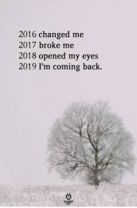 2016: 2016 changed me  2017 broke me  2018 opened my eyes  2019 I'm coming back.