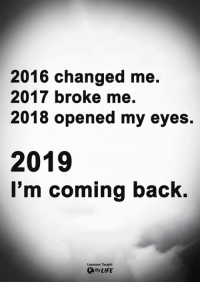 <3: 2016 changed me.  2017 broke me.  2018 opened my eyes.  2019  I'm coming back  Lessons Taught  By LIFE <3