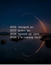 2016: 2016 changed me  2017 broke me  2018 opened my eyes  2019 l'm coming back