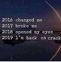Real shit: 2016 changed me  2017 broke me  2018 opened my eyes  2019 1'm back on crack Real shit