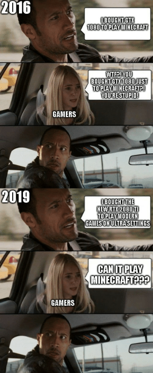 Minecraft, Games, and Gtr: 2016  IBOUGHT GTR  1080 TO PLAY HINECRAFT  WTFPIYOU  BOUGHT GTH 1080JUST  TO PLAY MINECRAFTP!  YOU'RE STUPID!  GAMERS  2019  OBOUGHT THE  HEW RTH 2080 T  TO PLAY MODERH  GAMES ON ULTRASETTINGS  CAN IT PLAY  MINECRAFTO?  GAMERS minecraft 2016 vs 2019