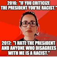"🤔: 2016: ""IFYOUCRITICIZE  THE PRESIDENT YOURE RACIST  2017: ""I HATETHE PRESIDENT  AND ANYONE WHO DISAGREES  WITH MEISA RACIST. 🤔"